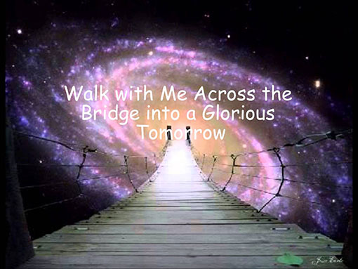 Walk with me across the bridge into a glorious tomorrow